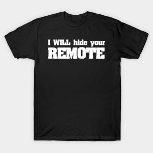 Funny t shirt i will hide your remote tech shirt